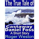 The True Tale of Castaway Daniel Foss: A Short Story ~ Roger Weston