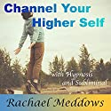 Channel Your Higher Self with Hypnosis and Subliminal Speech by Rachael Meddows Narrated by Rachael Meddows