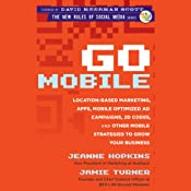 Go Mobile: Location-Based Marketing, Apps, Mobile Optimized Ad Campaigns, 2D Codes, and Other Mobile Strategies to Grow Your Business | [Jeanne Hopkins, Jamie Turner]