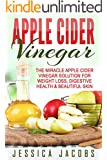 APPLE CIDER VINEGAR 2nd Edition: The Miracle Apple Cider Vinegar Solution for: Weight Loss, Digestive Health, & Beautiful Skin (Alternative Medicine, DIY, Natural Beauty Book 1) (English Edition)