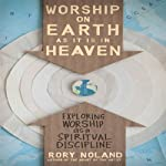 Worship on Earth as It Is in Heaven: Exploring Worship as a Spiritual Discipline | Rory Noland
