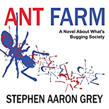 Ant Farm: A Novel About What's Bugging Society (       UNABRIDGED) by Stephen Aaron Grey Narrated by Stephen Aaron Grey