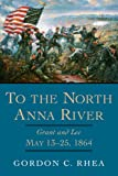 To the North Anna River: Grant And Lee, May 13-25, 1864 (Jules and Frances Landry Award Series)