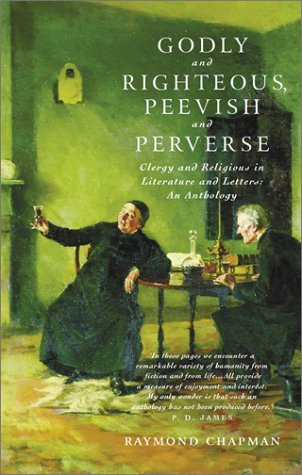 Godly and Righteous, Peevish and Perverse: Clergy and Religious in Literature and Letters : An Anthology, RAYMOND CHAPMAN, ED.