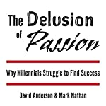 The Delusion of Passion: Why Millennials Struggle to Find Success | David Anderson,Mark Nathan