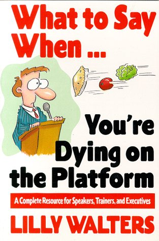 What to Say When. . .You're Dying on the Platform: A Complete Resource for Speakers, Trainers, and Executives, Lilly Walters