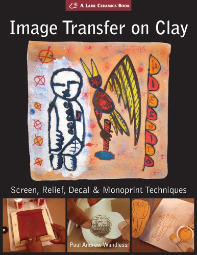 Image Transfer on Clay: Screen, Relief, Decal & Monoprint Techniques (A Lark Ceramics Book)