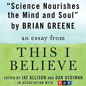 Science Nourishes the Mind and Soul: A 'This I Believe' Essay | [Brian Greene]