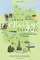 Those Crazy Germans! A Lighthearted Guide to Germany from Xlibris Corporation