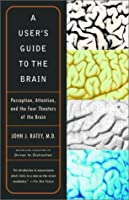 A User&#39;s Guide to the Brain: Perception, Attention, and the Four Theaters of the Brain