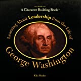 Learning About Leadership from the Life of George Washington (Character Building Book)