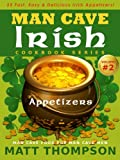 The Man Cave Irish Cookbook Vol. 2 - 25 Fast & Easy Irish Appetizers For Partying In The Man Cave (The Man Cave Irish Cookbook Series)