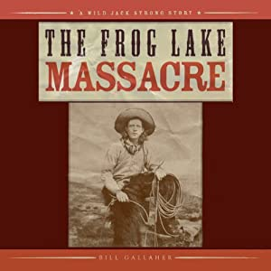 The Frog Lake Massacre | [Bill Gallaher]