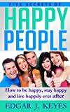 img - for Five Secrets Of Happy People: How To Be Happy, Stay Happy And Live Happily Ever After (personal development, succes principles, happier at home, succesful people, happiness project) book / textbook / text book