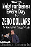 img - for How to Market your Business Every Day for Zero Dollars: The Ultimate Boot-Strapper's Guide (Marketing Strategy Book 1) book / textbook / text book