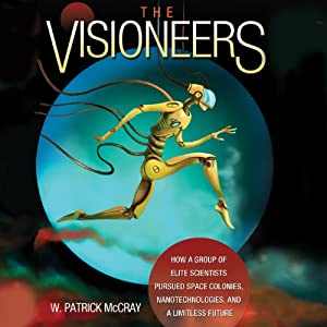 The Visioneers: How a Group of Elite Scientists Pursued Space Colonies, Nanotechnologies, and a Limitless Future | [W. Patrick McCray]