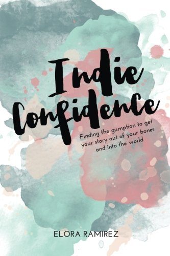 Indie Confidence: Finding the Gumption to Get Your Story Out of Your Bones and Into the World