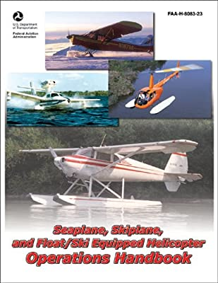 Seaplane, Skiplane, and Float/Ski Equipped Helicopter Operations Handbook: FAA-H-8083-23 (FAA Handbooks) by Aviation Supplies & Academics, Inc.