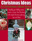 Christmas Ideas: Simplify your holiday season, create a stress free Christmas with simple Christmas planning tips and ideas (A Christmas Ideas Book)