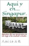 Aqui y en... Singapur. Apuntes de un mexicano en su viaje a la ciudad-estado.
