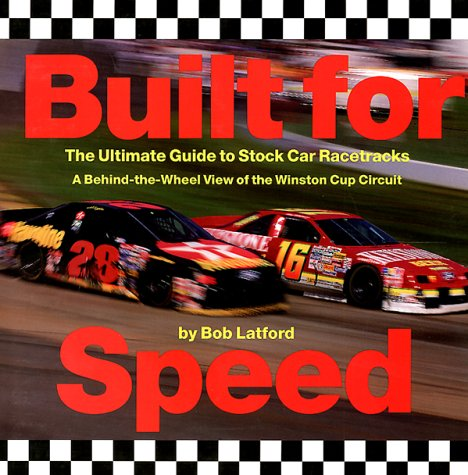 Built for Speed: The Ultimate Guide to Stock Car Racetracks : A Behind-The-Wheel View of the Winston Cup Circuit, Bob Latford