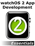 watchOS 2 App Development Essentials: Developing WatchKit Apps for the Apple Watch (English Edition)