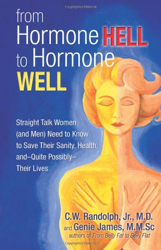 From Hormone Hell to Hormone Well: Straight Talk Women (and Men) Need to Know to Save Their Sanity, Health, and_Quite Possibly_Their Lives