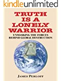 Truth Is a Lonely Warrior:  Unmasking the Forces behind Global Destruction