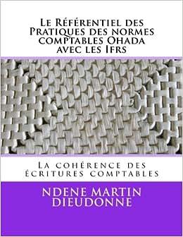 Le Referentiel Des Pratiques Des Normes Comptables Ohada Avec Les Ifrs: La Coherence Des Ecritures Comptables (French Edition)
