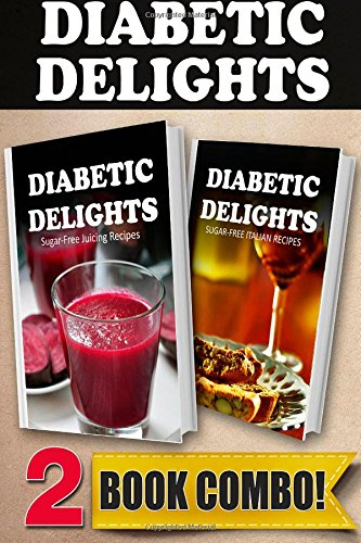 Sugar-Free Juicing Recipes and Sugar-Free Italian Recipes: 2 Book Combo (Diabetic Delights ) by Ariel Sparks