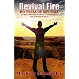 Revival Fire - 150 Years of Revivals, Spiritual Awakenings and Moves of the Holy Spirit - Days of Heaven on Earth! ~ Mathew Backholer
