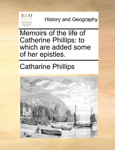 Memoirs of the life of Catherine Phillips: to which are added some of her epistles.