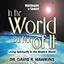 In the World, but Not of It: Living Spiritually in the Modern World  by David R. Hawkins Narrated by David Hawkins