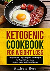 Ketogenic Cookbook for Weight Loss: 25 Quick and Easy Ketogenic Diet Recipes for Rapid Weight Loss, Healthy Living and Mental Focus (Ketogenic & Low Carb Diet Guide)