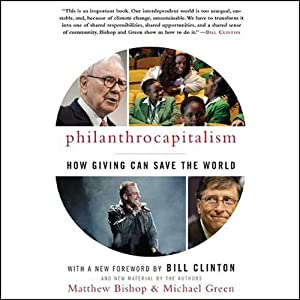 Philanthrocapitalism: How Giving Can Save the World | [Matthew Bishop, Michael Green]