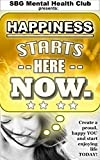 Happiness Starts Here. NOW.: (w/ FREE BONUSES) Create a proud, happy YOU and start enjoying life TODAY! (happiness, happiness workbook, happiness now, ... mental toughness, anxiety, self help)