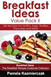 Breakfast Ideas Value Pack I - 200 Recipes For Muffins, Eggs, Waffles, Pancakes and More (Breakfast Ideas - The Breakfast Recipes Cookbook Collection 5)