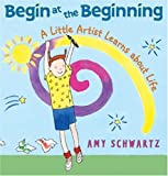 Begin at the Beginning: A Little Artist Learns about Life (0060001119) by Schwartz, Amy