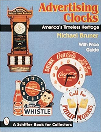 Advertising Clocks, America's Timeless Heritage: America's Timeless Heritage : With Price Guide (A Schiffer Book for Collectors)