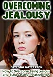 Overcoming Jealousy: How to Overcome Being Jealous and Build Lasting Relationships