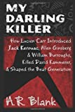 My Darling Killer: How Lucien Carr Introduced Jack Kerouac, Allen Ginsberg & William Burroughs, Killed David Kammerer, and Shaped the Beat Generation