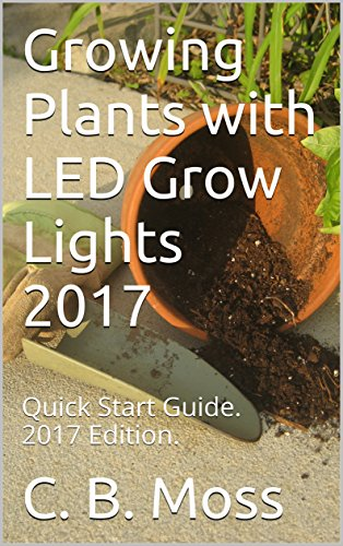 Growing Plants with LED Grow Lights 2017: Quick Start Guide.  2017 Edition.