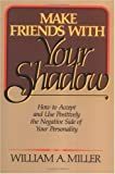 William A. Miller Make Friends with Your Shadow: How to Accept and Use Positively the Negative Side of Your Personality