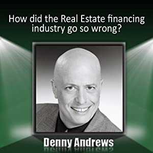 How Did the Real Estate Financing Industry Go So Wrong? | [Denny Andrews]