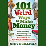 101 Weird Ways to Make Money: Cricket Farming, Repossessing Cars, and Other Jobs With Big Upside and Not Much Competition   Steve Gillman