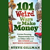 101 Weird Ways to Make Money: Cricket Farming, Repossessing Cars, and Other Jobs With Big Upside and Not Much Competition | [Steve Gillman]