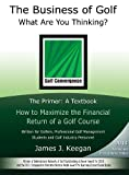img - for The Business of Golf What Are You Thinking?: The Primer - A Textbook: How to Maximize the Financial Return of a Golf Course book / textbook / text book