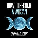 How to Become a Wiccan: Dayanara Blue Star Books | Dayanara Blue Star
