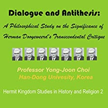 Dialogue and Antithesis: A Philosophical Study on the Significance of Herman Dooyeweerd's Transcendental Critique (Hermit Kingdom Studies in History and Religion) Audiobook by Yong-Joon Choi Narrated by Sheila Marie Nicholas