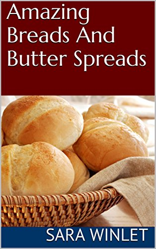 Amazing Breads And Butter Spreads (Dinner Bread Recipes, Roll Recipes, Butter Spread Recipes Book 1) by Sara Winlet
